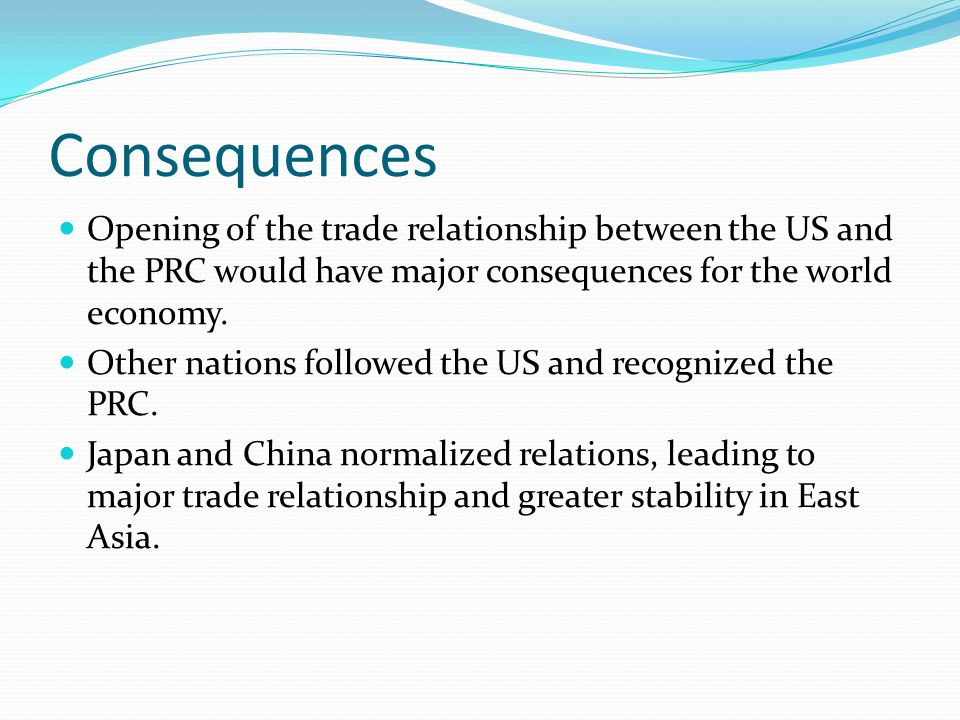 Consequences Opening of the trade relationship between the US and the PRC would have major consequences for the world economy.