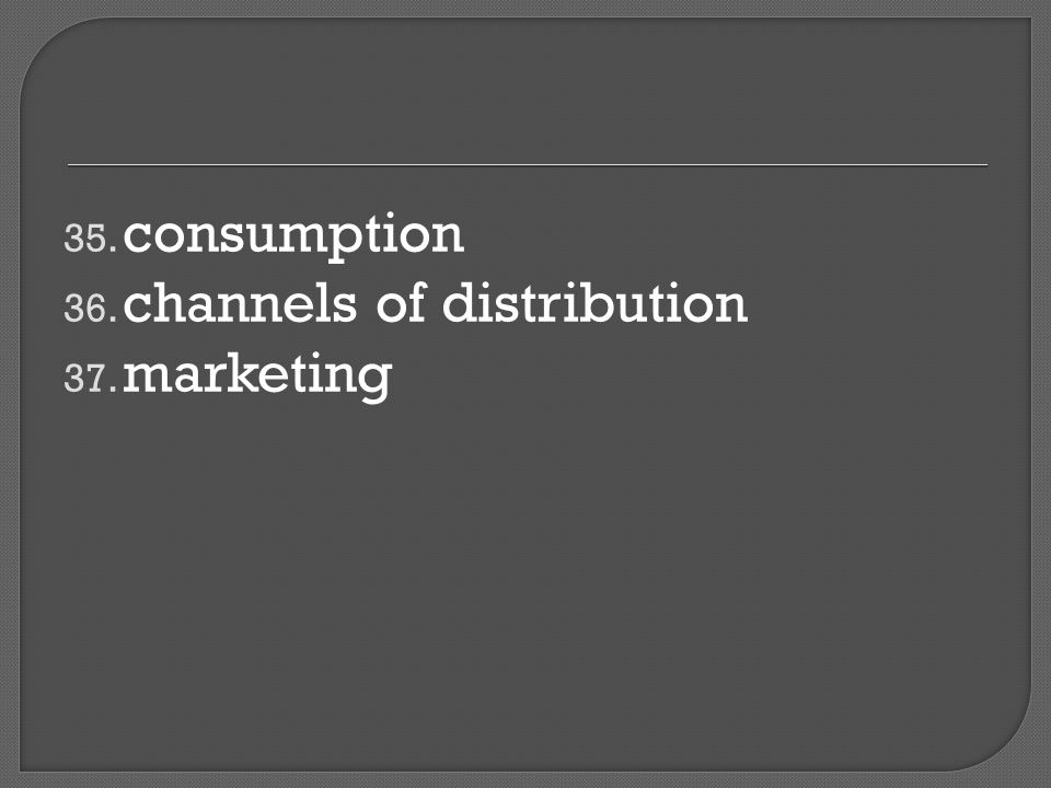 35. consumption 36. channels of distribution 37. marketing