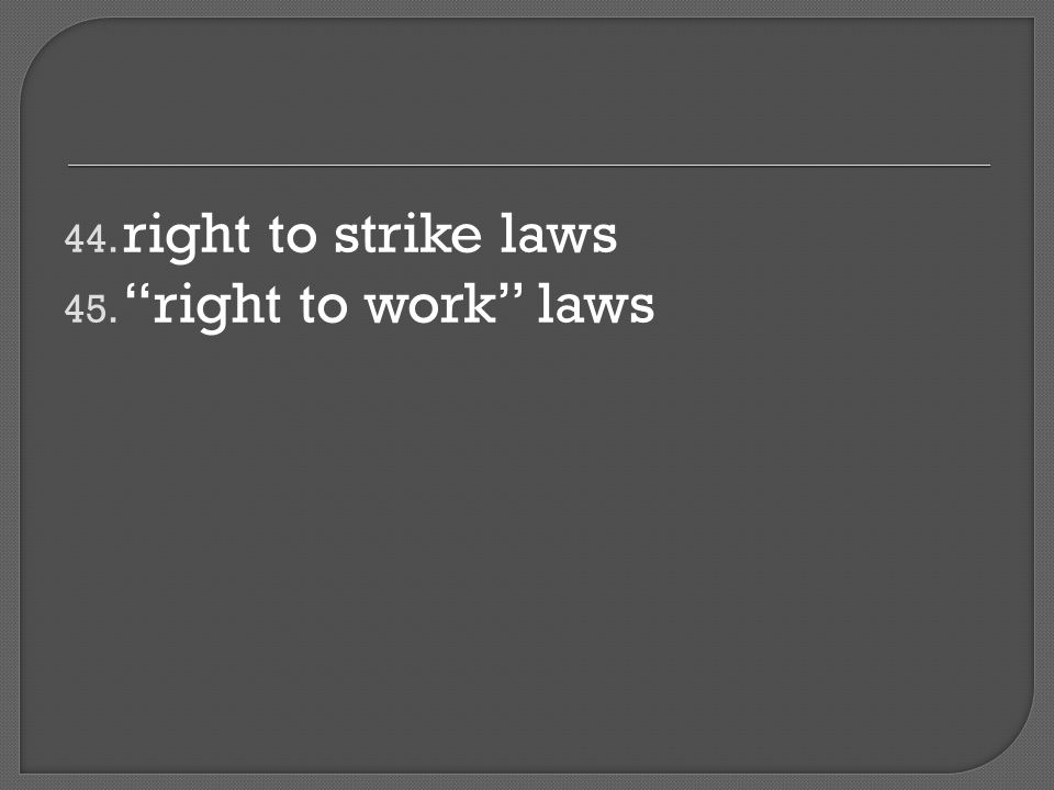 44. right to strike laws 45. right to work laws