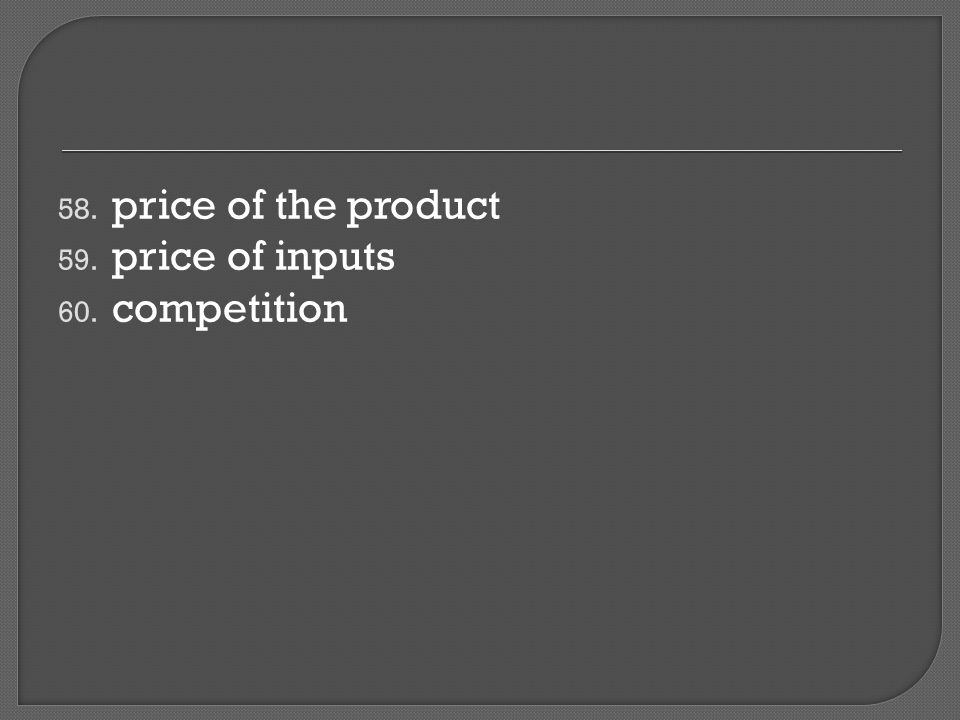 58. price of the product 59. price of inputs 60. competition