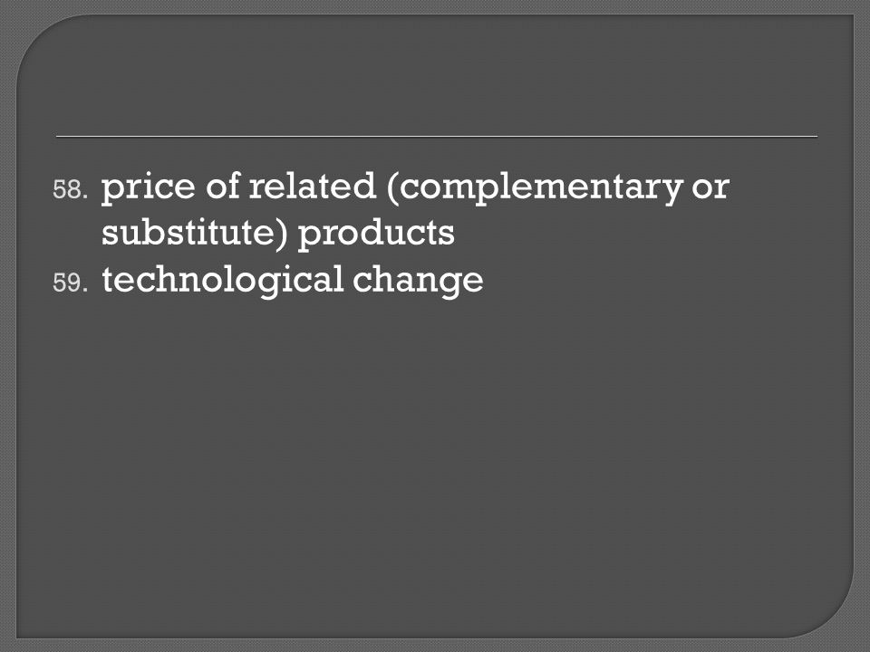 58. price of related (complementary or substitute) products 59. technological change