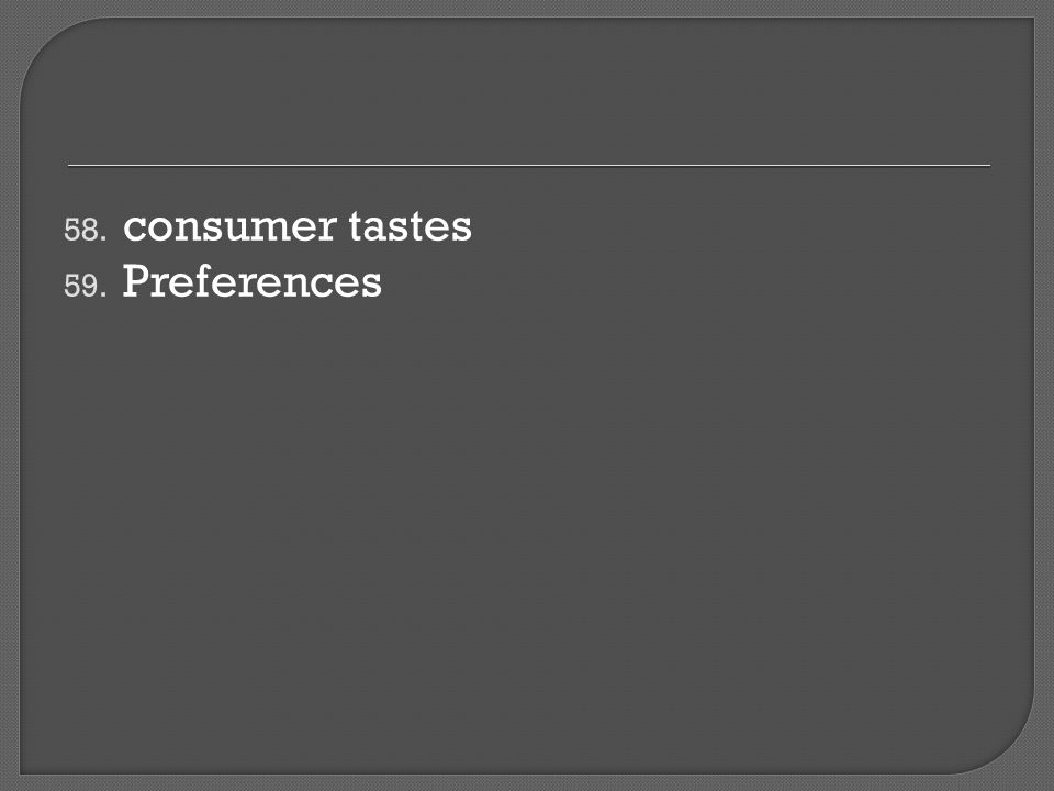 58. consumer tastes 59. Preferences