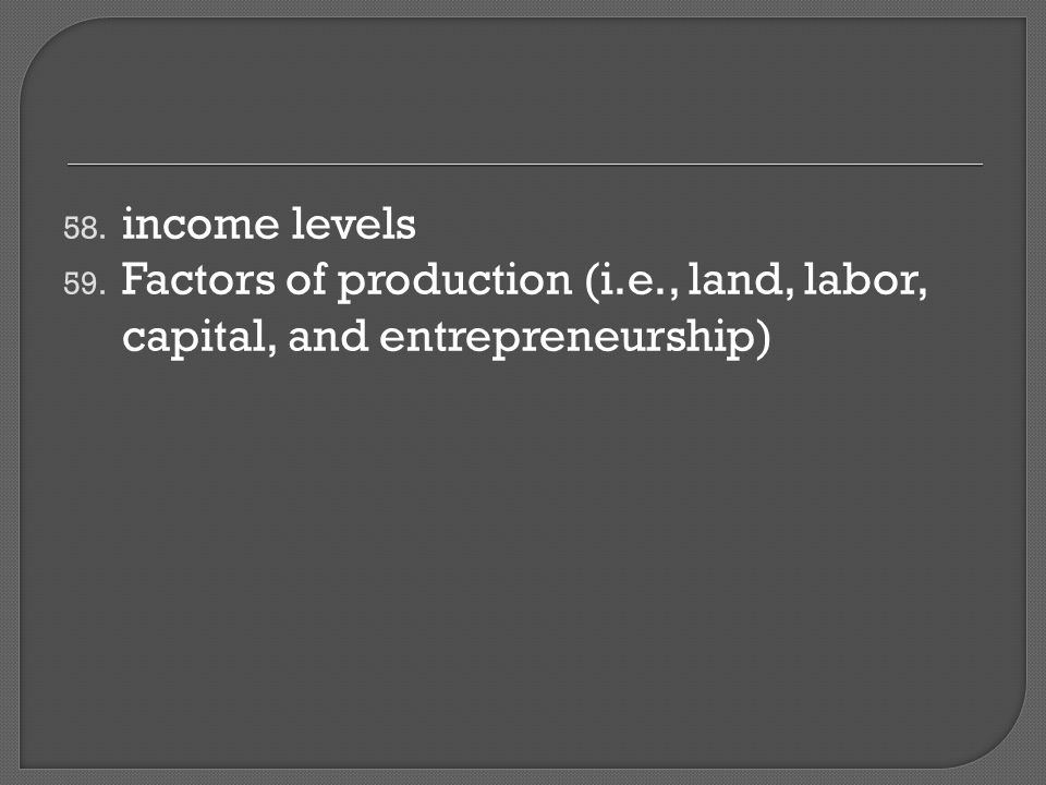 58. income levels 59. Factors of production (i.e., land, labor, capital, and entrepreneurship)