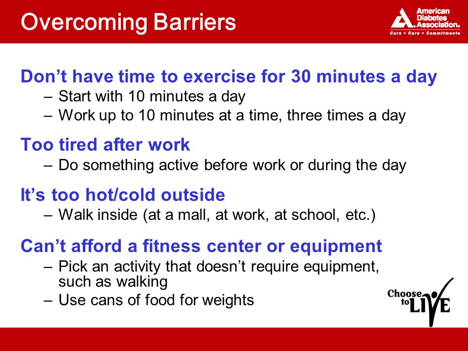 Overcoming Barriers Don't have time to exercise for 30 minutes a day –Start with 10 minutes a day –Work up to 10 minutes at a time, three times a day Too tired after work –Do something active before work or during the day It's too hot/cold outside –Walk inside (at a mall, at work, at school, etc.) Can't afford a fitness center or equipment –Pick an activity that doesn't require equipment, such as walking –Use cans of food for weights