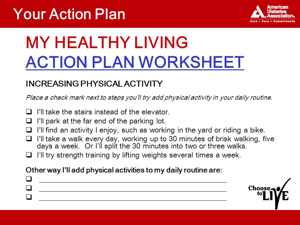 Your Action Plan MY HEALTHY LIVING ACTION PLAN WORKSHEET INCREASING PHYSICAL ACTIVITY Place a check mark next to steps you ll try add physical activity in your daily routine.