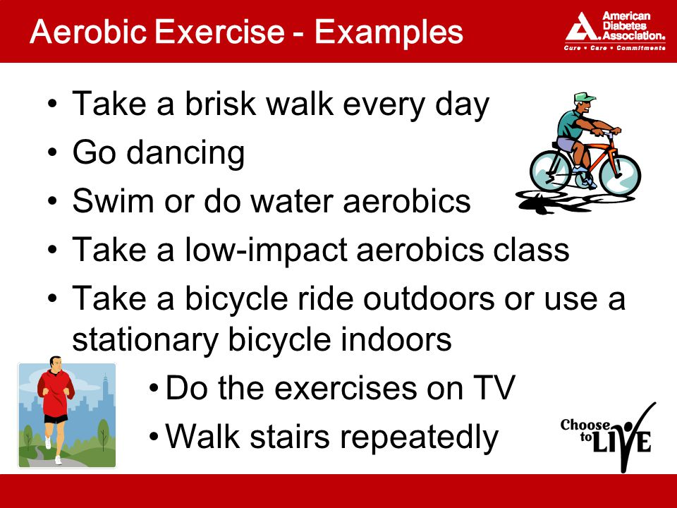 Aerobic Exercise - Examples Take a brisk walk every day Go dancing Swim or do water aerobics Take a low-impact aerobics class Take a bicycle ride outdoors or use a stationary bicycle indoors Do the exercises on TV Walk stairs repeatedly