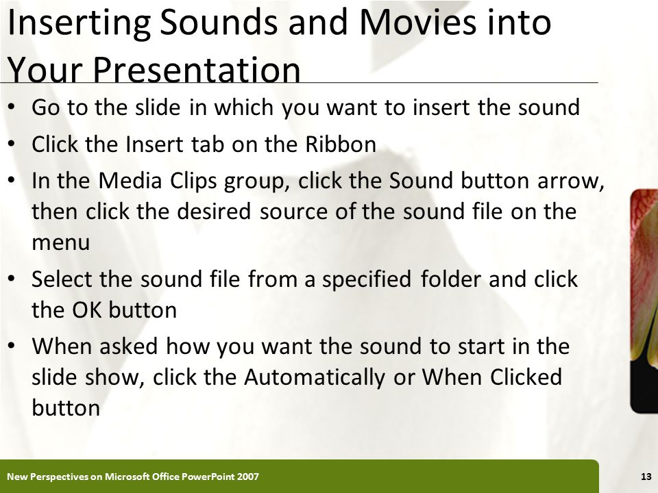 XP Inserting Sounds and Movies into Your Presentation Go to the slide in which you want to insert the sound Click the Insert tab on the Ribbon In the Media Clips group, click the Sound button arrow, then click the desired source of the sound file on the menu Select the sound file from a specified folder and click the OK button When asked how you want the sound to start in the slide show, click the Automatically or When Clicked button New Perspectives on Microsoft Office PowerPoint