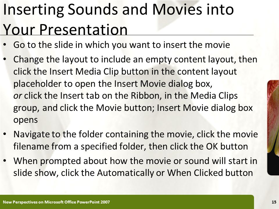 XP Inserting Sounds and Movies into Your Presentation Go to the slide in which you want to insert the movie Change the layout to include an empty content layout, then click the Insert Media Clip button in the content layout placeholder to open the Insert Movie dialog box, or click the Insert tab on the Ribbon, in the Media Clips group, and click the Movie button; Insert Movie dialog box opens Navigate to the folder containing the movie, click the movie filename from a specified folder, then click the OK button When prompted about how the movie or sound will start in slide show, click the Automatically or When Clicked button New Perspectives on Microsoft Office PowerPoint