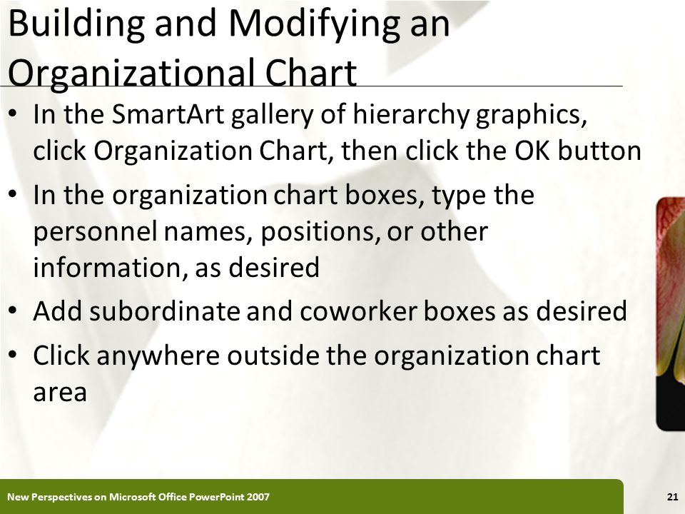 XP Building and Modifying an Organizational Chart In the SmartArt gallery of hierarchy graphics, click Organization Chart, then click the OK button In the organization chart boxes, type the personnel names, positions, or other information, as desired Add subordinate and coworker boxes as desired Click anywhere outside the organization chart area New Perspectives on Microsoft Office PowerPoint