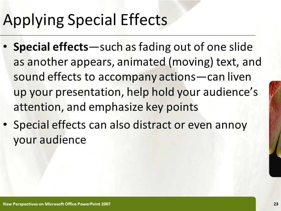 XP Applying Special Effects Special effects—such as fading out of one slide as another appears, animated (moving) text, and sound effects to accompany actions—can liven up your presentation, help hold your audience's attention, and emphasize key points Special effects can also distract or even annoy your audience New Perspectives on Microsoft Office PowerPoint