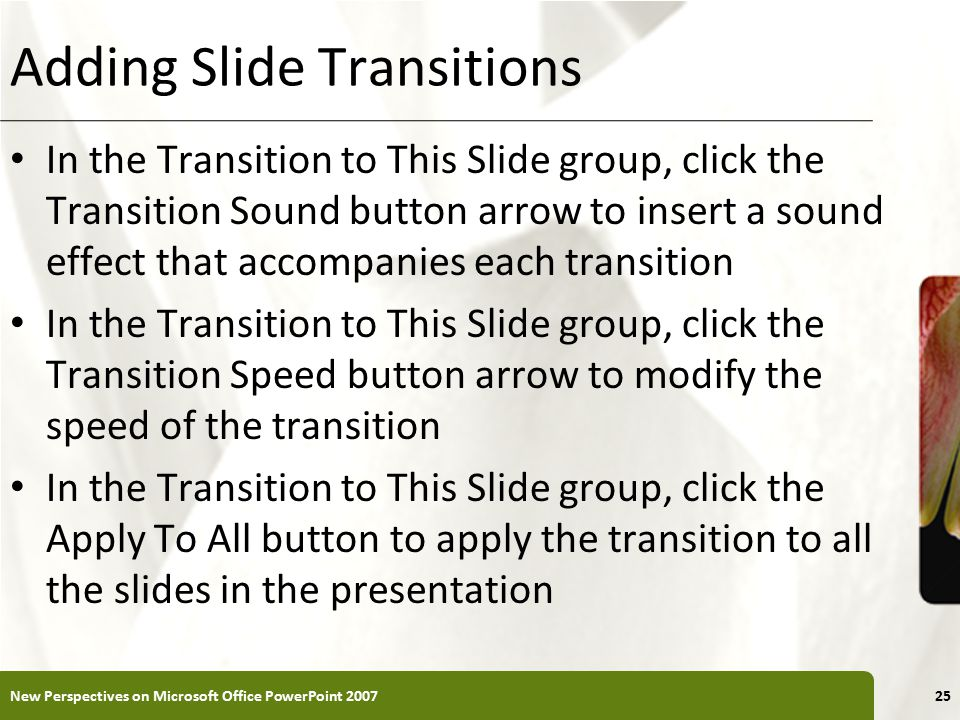XP Adding Slide Transitions In the Transition to This Slide group, click the Transition Sound button arrow to insert a sound effect that accompanies each transition In the Transition to This Slide group, click the Transition Speed button arrow to modify the speed of the transition In the Transition to This Slide group, click the Apply To All button to apply the transition to all the slides in the presentation New Perspectives on Microsoft Office PowerPoint