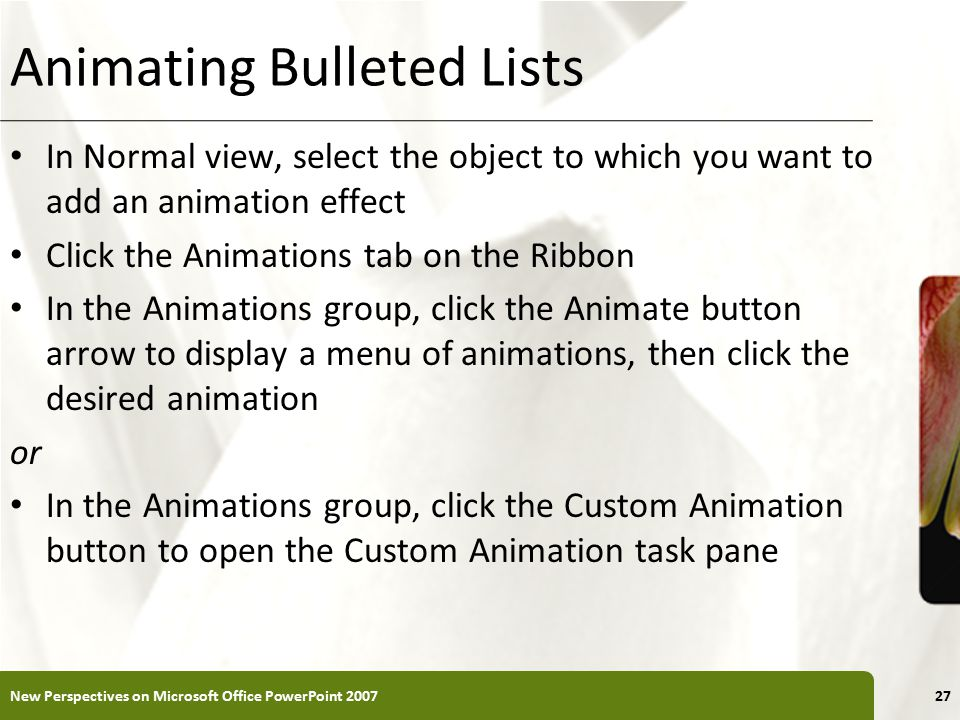 XP Animating Bulleted Lists In Normal view, select the object to which you want to add an animation effect Click the Animations tab on the Ribbon In the Animations group, click the Animate button arrow to display a menu of animations, then click the desired animation or In the Animations group, click the Custom Animation button to open the Custom Animation task pane New Perspectives on Microsoft Office PowerPoint