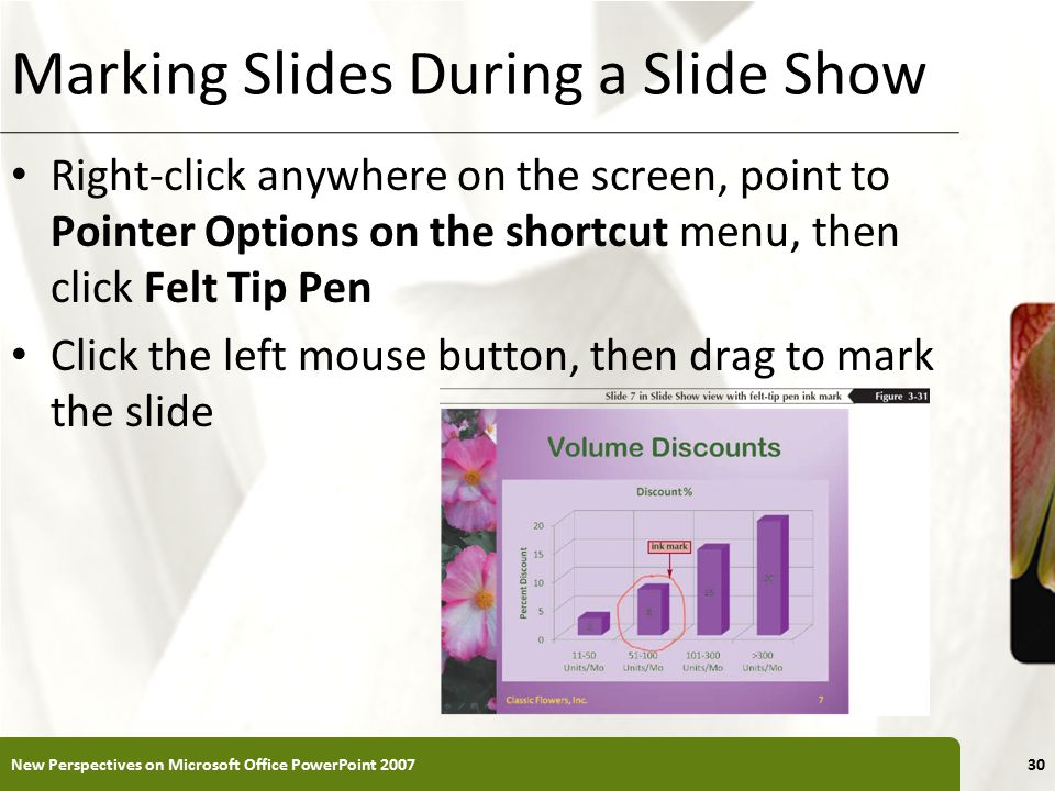 XP Marking Slides During a Slide Show Right-click anywhere on the screen, point to Pointer Options on the shortcut menu, then click Felt Tip Pen Click the left mouse button, then drag to mark the slide New Perspectives on Microsoft Office PowerPoint