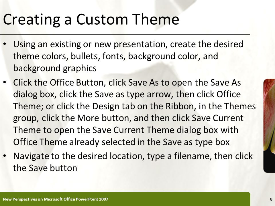 XP Creating a Custom Theme Using an existing or new presentation, create the desired theme colors, bullets, fonts, background color, and background graphics Click the Office Button, click Save As to open the Save As dialog box, click the Save as type arrow, then click Office Theme; or click the Design tab on the Ribbon, in the Themes group, click the More button, and then click Save Current Theme to open the Save Current Theme dialog box with Office Theme already selected in the Save as type box Navigate to the desired location, type a filename, then click the Save button New Perspectives on Microsoft Office PowerPoint 20078