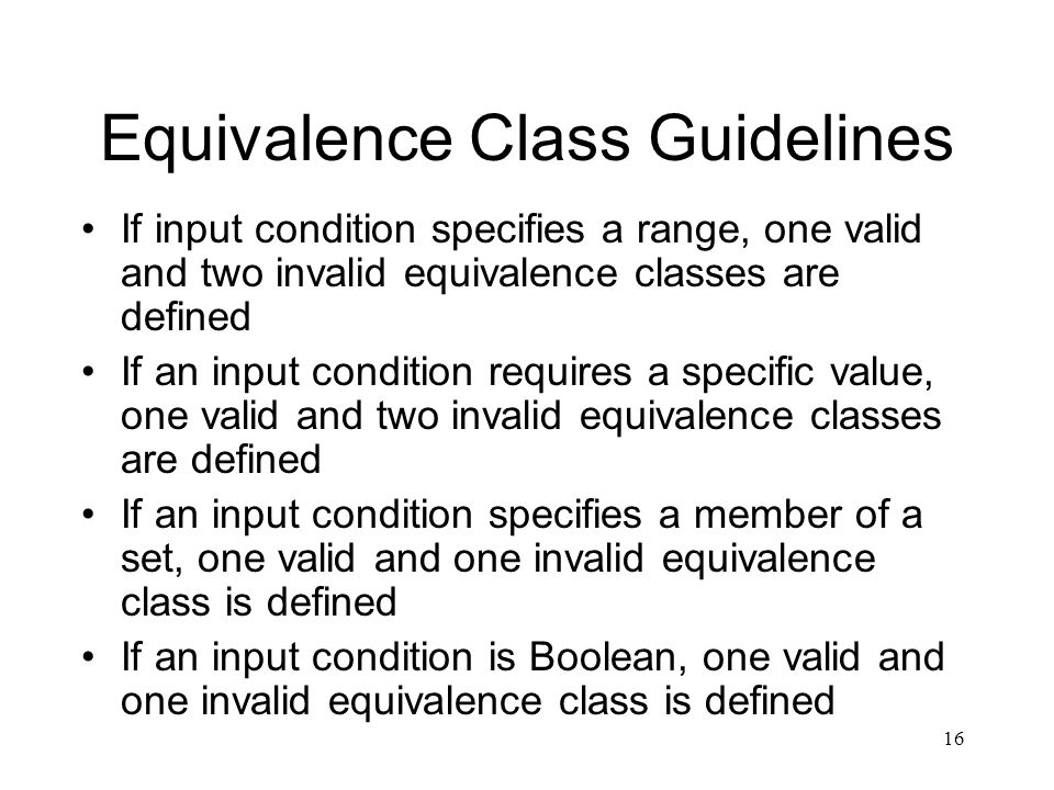 16 Equivalence Class Guidelines If input condition specifies a range, one valid and two invalid equivalence classes are defined If an input condition requires a specific value, one valid and two invalid equivalence classes are defined If an input condition specifies a member of a set, one valid and one invalid equivalence class is defined If an input condition is Boolean, one valid and one invalid equivalence class is defined