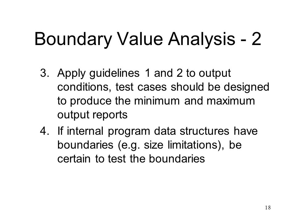 18 Boundary Value Analysis Apply guidelines 1 and 2 to output conditions, test cases should be designed to produce the minimum and maximum output reports 4.If internal program data structures have boundaries (e.g.
