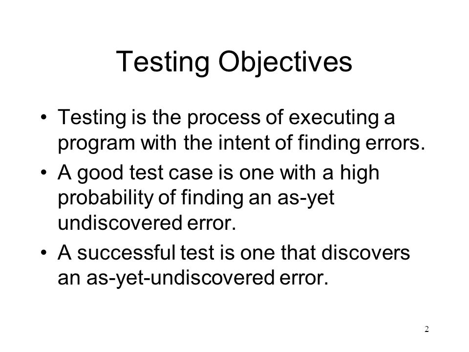 2 Testing Objectives Testing is the process of executing a program with the intent of finding errors.