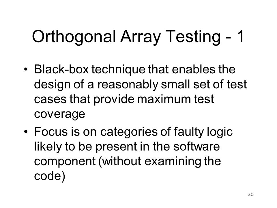 20 Orthogonal Array Testing - 1 Black-box technique that enables the design of a reasonably small set of test cases that provide maximum test coverage Focus is on categories of faulty logic likely to be present in the software component (without examining the code)