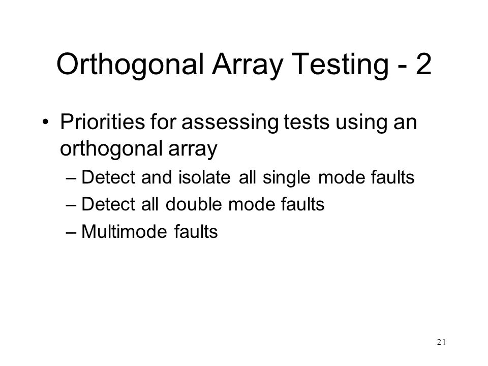 21 Orthogonal Array Testing - 2 Priorities for assessing tests using an orthogonal array –Detect and isolate all single mode faults –Detect all double mode faults –Multimode faults