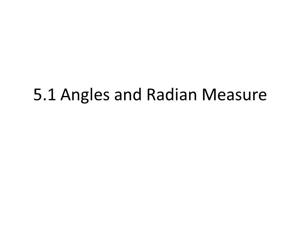 5.1 Angles and Radian Measure. ANGLES Ray – only one endpoint ...