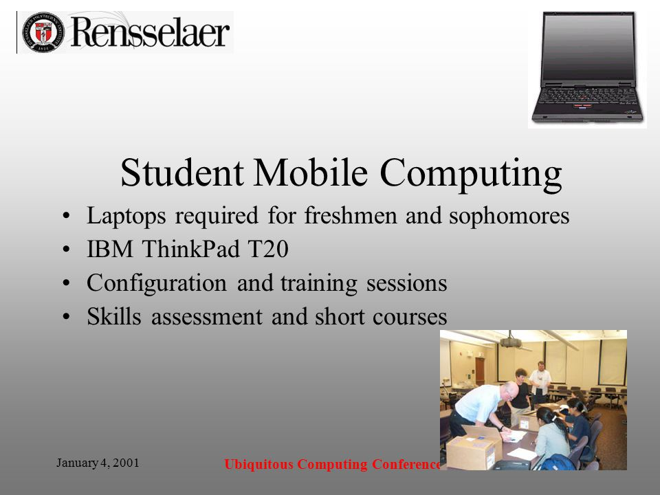 January 4, 2001 Ubiquitous Computing Conference Student Mobile Computing Laptops required for freshmen and sophomores IBM ThinkPad T20 Configuration and training sessions Skills assessment and short courses