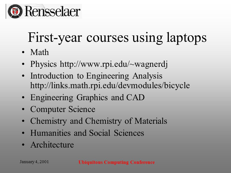 January 4, 2001 Ubiquitous Computing Conference First-year courses using laptops Math Physics   Introduction to Engineering Analysis   Engineering Graphics and CAD Computer Science Chemistry and Chemistry of Materials Humanities and Social Sciences Architecture