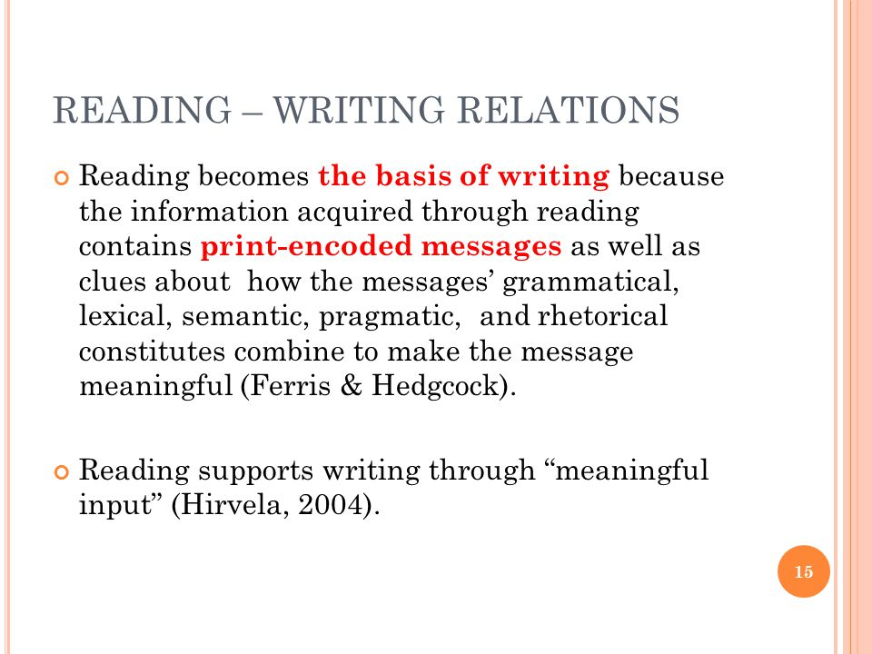 READING – WRITING RELATIONS Reading becomes the basis of writing because the information acquired through reading contains print-encoded messages as well as clues about how the messages' grammatical, lexical, semantic, pragmatic, and rhetorical constitutes combine to make the message meaningful (Ferris & Hedgcock).