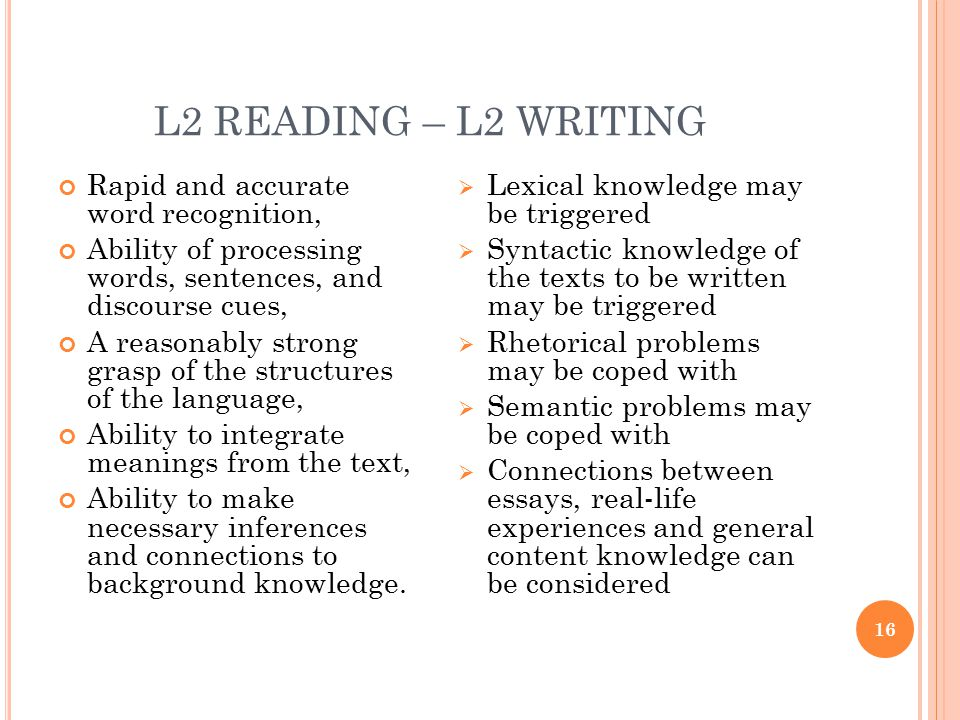 L2 READING – L2 WRITING 16 Rapid and accurate word recognition, Ability of processing words, sentences, and discourse cues, A reasonably strong grasp of the structures of the language, Ability to integrate meanings from the text, Ability to make necessary inferences and connections to background knowledge.