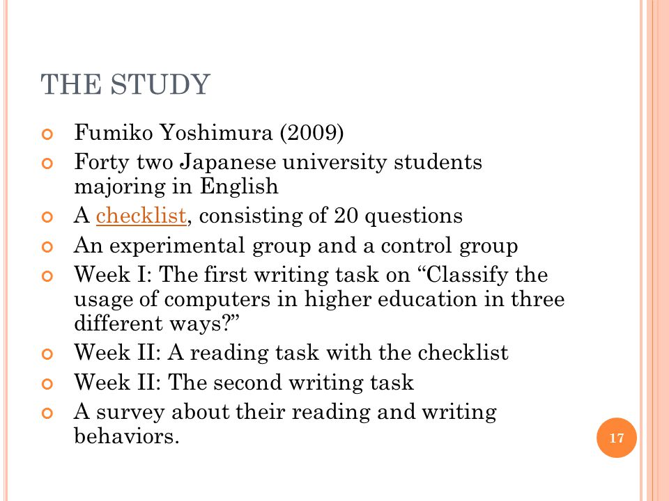 THE STUDY Fumiko Yoshimura (2009) Forty two Japanese university students majoring in English A checklist, consisting of 20 questionschecklist An experimental group and a control group Week I: The first writing task on Classify the usage of computers in higher education in three different ways Week II: A reading task with the checklist Week II: The second writing task A survey about their reading and writing behaviors.
