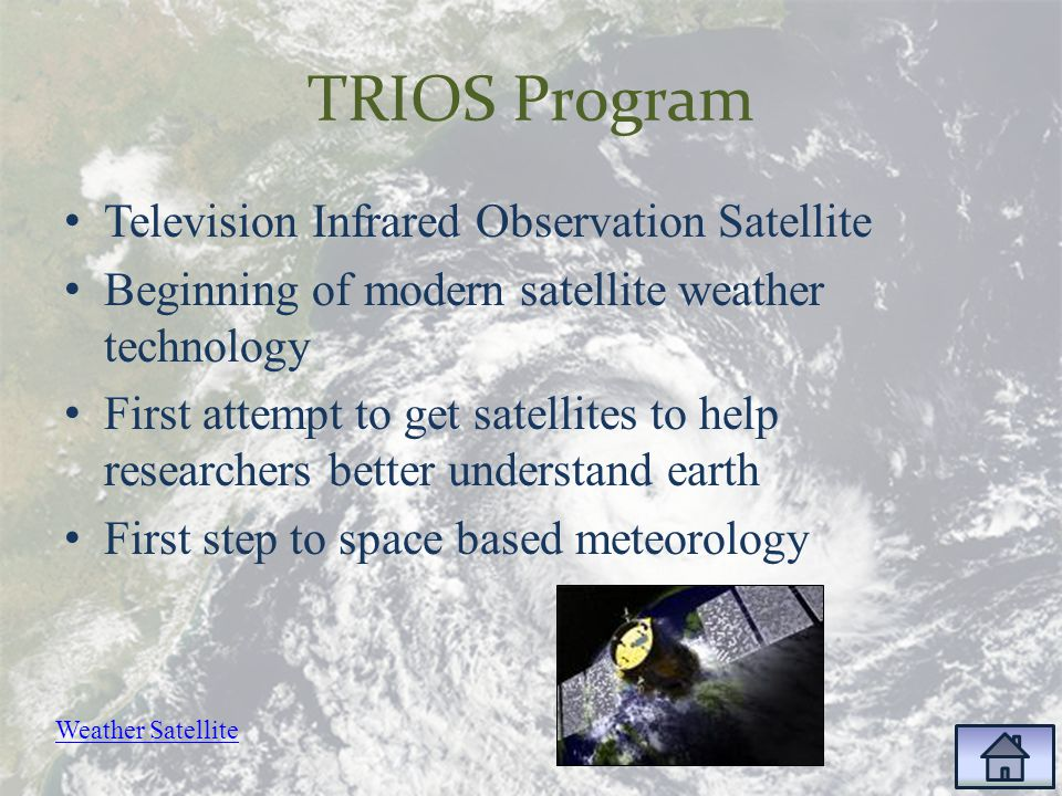 TRIOS Program Television Infrared Observation Satellite Beginning of modern satellite weather technology First attempt to get satellites to help researchers better understand earth First step to space based meteorology Weather Satellite