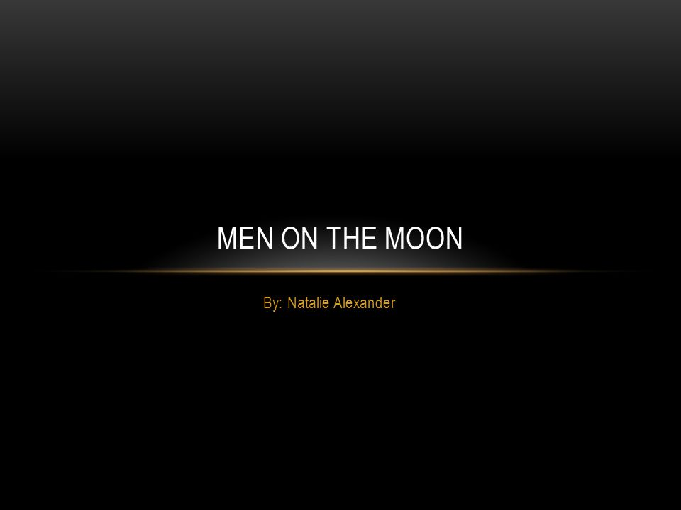 By: Natalie Alexander MEN ON THE MOON