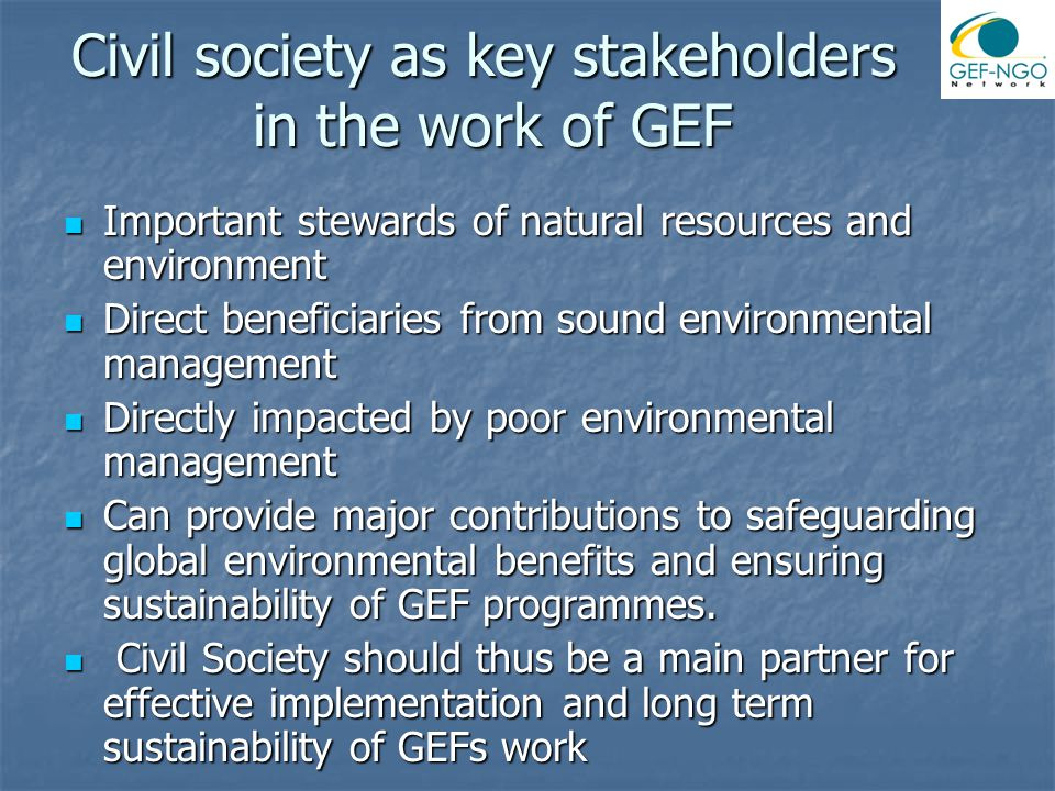 Civil society as key stakeholders in the work of GEF Important stewards of natural resources and environment Important stewards of natural resources and environment Direct beneficiaries from sound environmental management Direct beneficiaries from sound environmental management Directly impacted by poor environmental management Directly impacted by poor environmental management Can provide major contributions to safeguarding global environmental benefits and ensuring sustainability of GEF programmes.