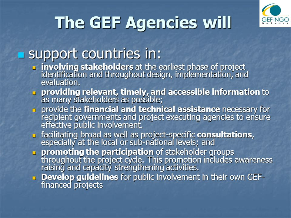 The GEF Agencies will support countries in: support countries in: involving stakeholders at the earliest phase of project identification and throughout design, implementation, and evaluation.