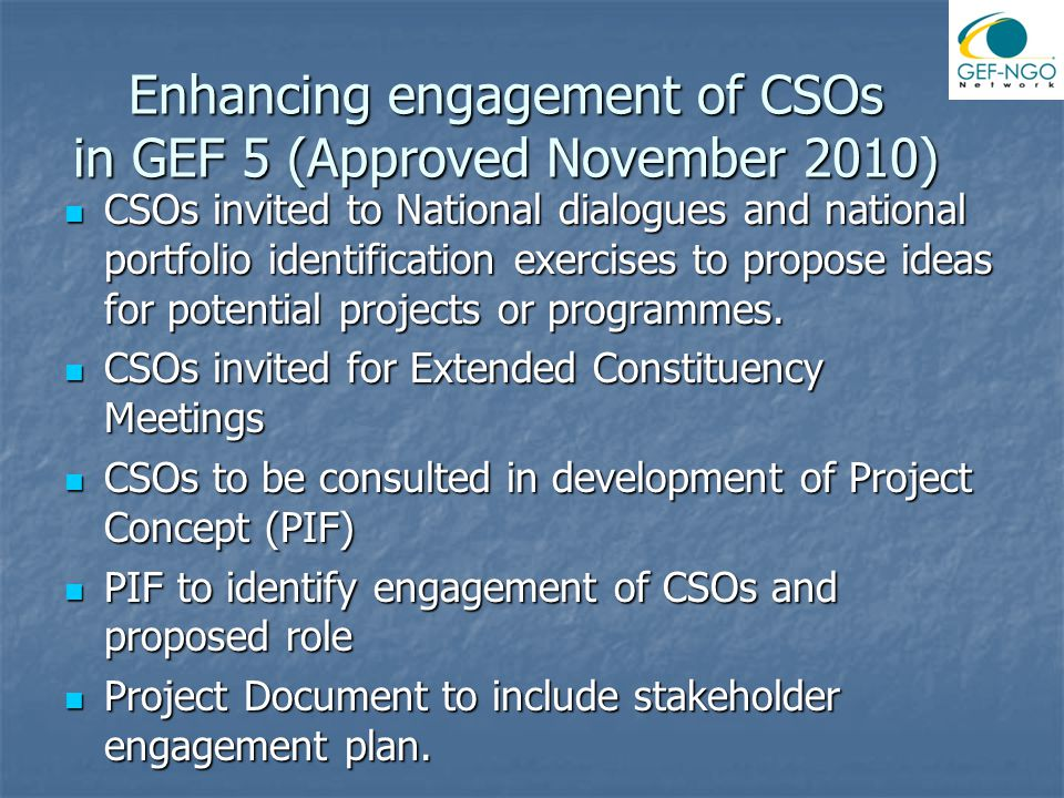 Enhancing engagement of CSOs in GEF 5 (Approved November 2010) CSOs invited to National dialogues and national portfolio identification exercises to propose ideas for potential projects or programmes.