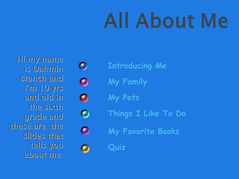 Hi my name is Dahmin Branch and I'm 10 yrs and old in the sixth grade and these are the slides that tells you about me.