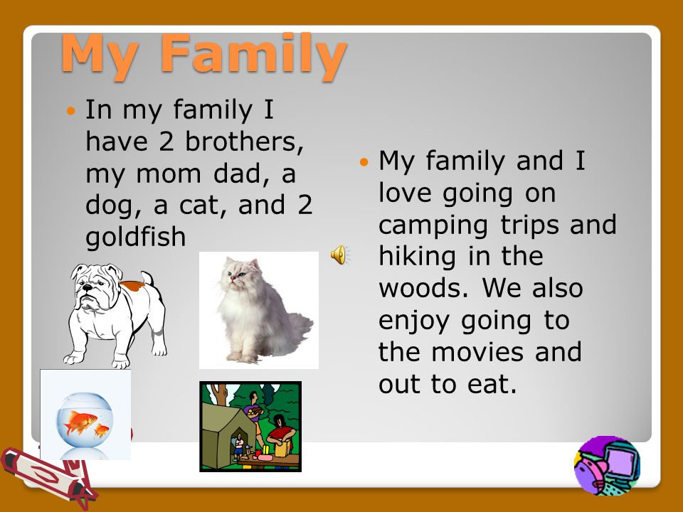 My Family In my family I have 2 brothers, my mom dad, a dog, a cat, and 2 goldfish My family and I love going on camping trips and hiking in the woods.