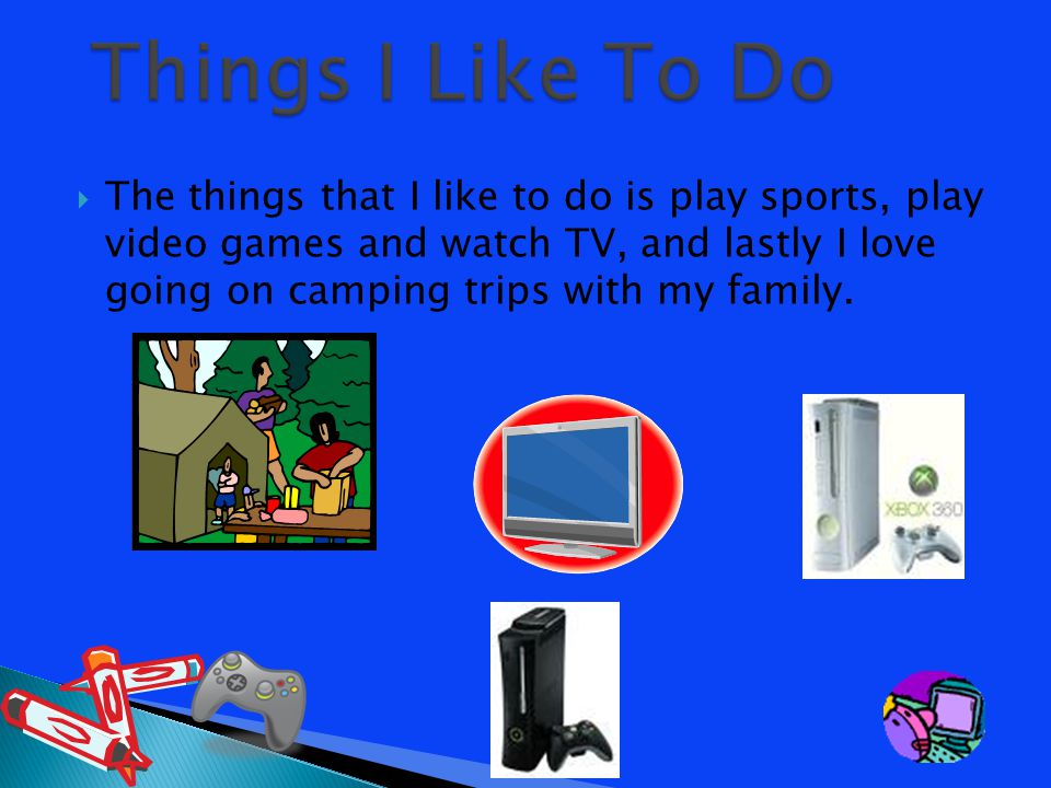  The things that I like to do is play sports, play video games and watch TV, and lastly I love going on camping trips with my family.