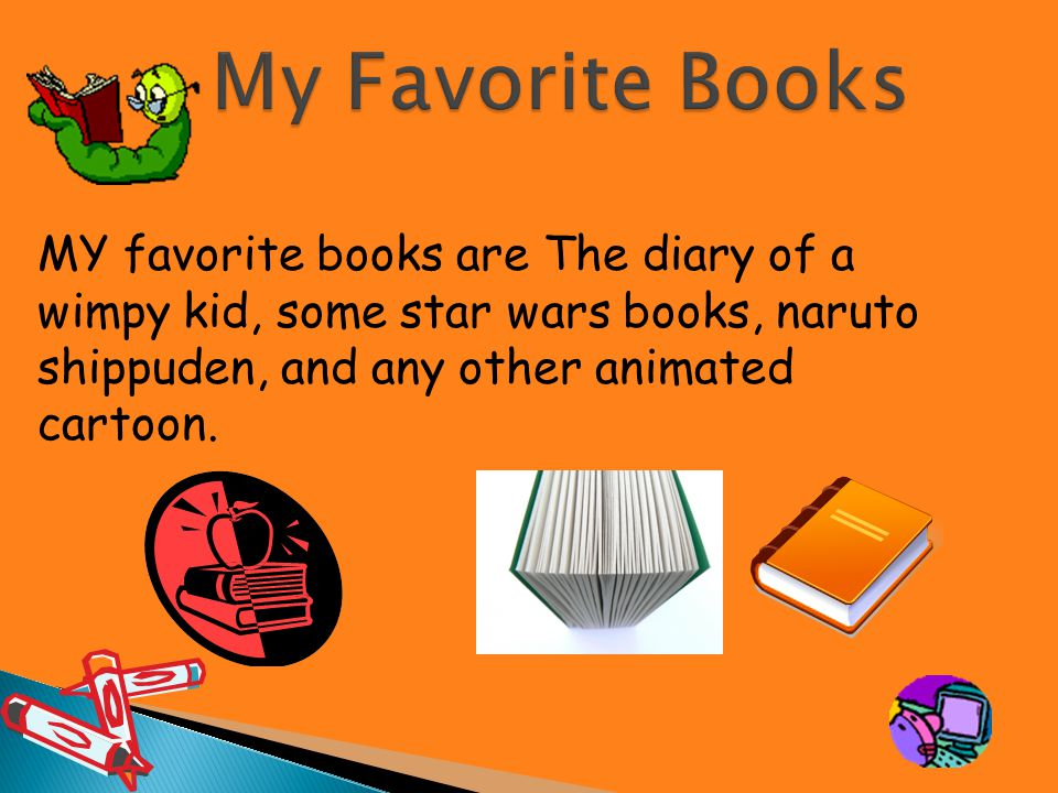 MY favorite books are The diary of a wimpy kid, some star wars books, naruto shippuden, and any other animated cartoon.