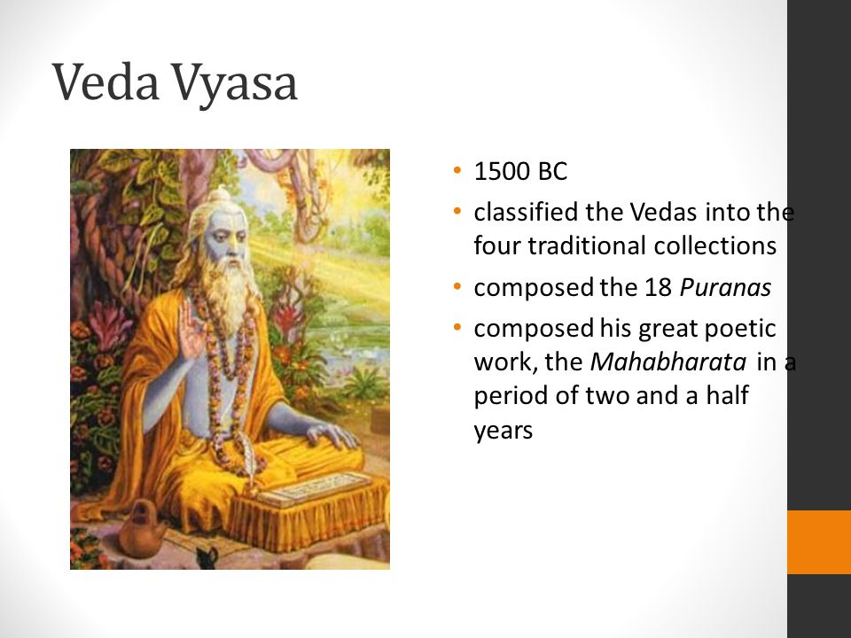 Veda Vyasa 1500 BC classified the Vedas into the four traditional collections composed the 18 Puranas composed his great poetic work, the Mahabharata in a period of two and a half years