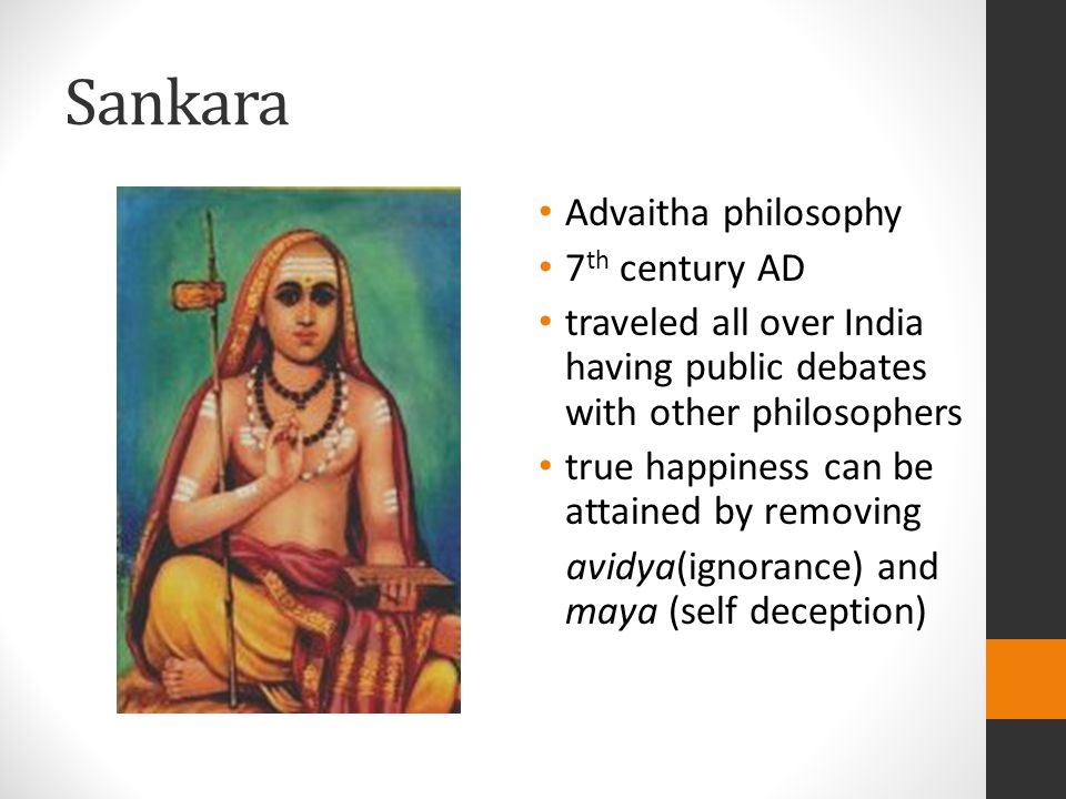 Sankara Advaitha philosophy 7 th century AD traveled all over India having public debates with other philosophers true happiness can be attained by removing avidya(ignorance) and maya (self deception)