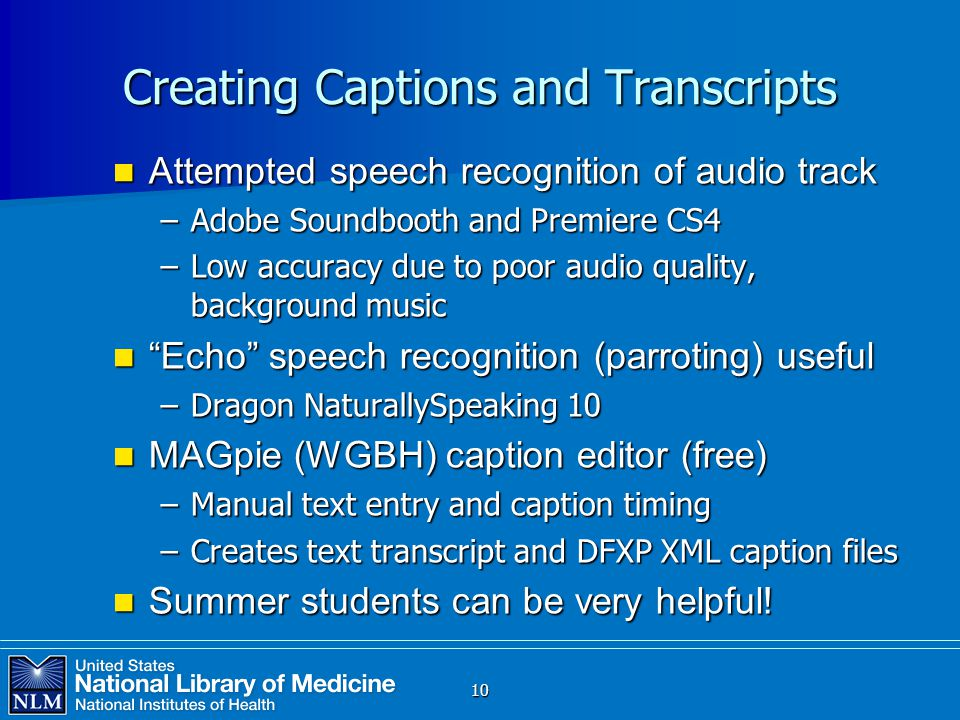 10 Creating Captions and Transcripts Attempted speech recognition of audio track Attempted speech recognition of audio track –Adobe Soundbooth and Premiere CS4 –Low accuracy due to poor audio quality, background music Echo speech recognition (parroting) useful Echo speech recognition (parroting) useful –Dragon NaturallySpeaking 10 MAGpie (WGBH) caption editor (free) MAGpie (WGBH) caption editor (free) –Manual text entry and caption timing –Creates text transcript and DFXP XML caption files Summer students can be very helpful.