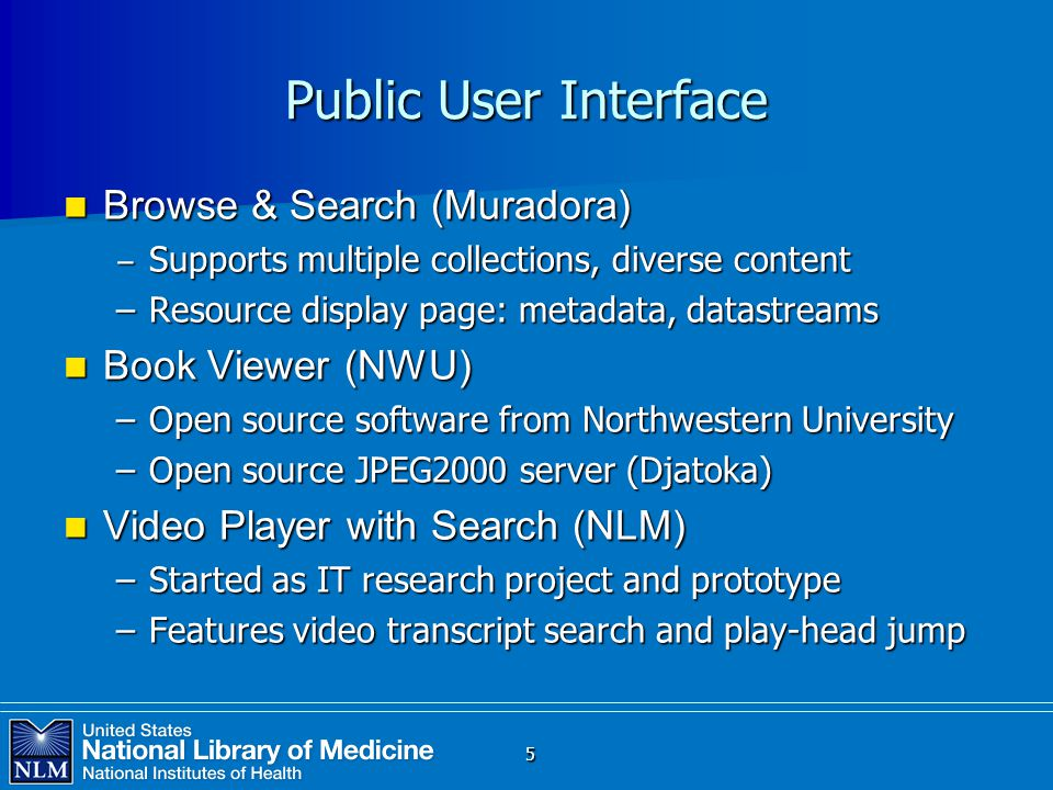 Public User Interface Browse & Search (Muradora) Browse & Search (Muradora) ‒ Supports multiple collections, diverse content –Resource display page: metadata, datastreams Book Viewer (NWU) Book Viewer (NWU) –Open source software from Northwestern University –Open source JPEG2000 server (Djatoka) Video Player with Search (NLM) Video Player with Search (NLM) –Started as IT research project and prototype –Features video transcript search and play-head jump 5