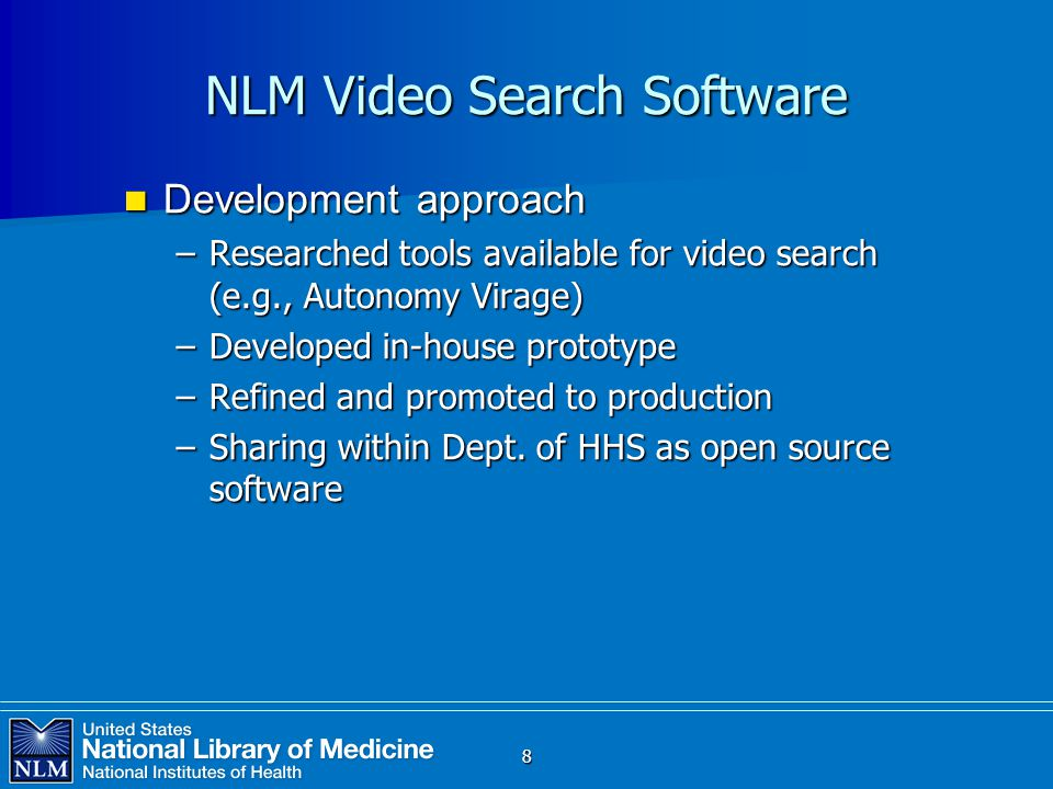 8 NLM Video Search Software Development approach Development approach –Researched tools available for video search (e.g., Autonomy Virage) –Developed in-house prototype –Refined and promoted to production –Sharing within Dept.