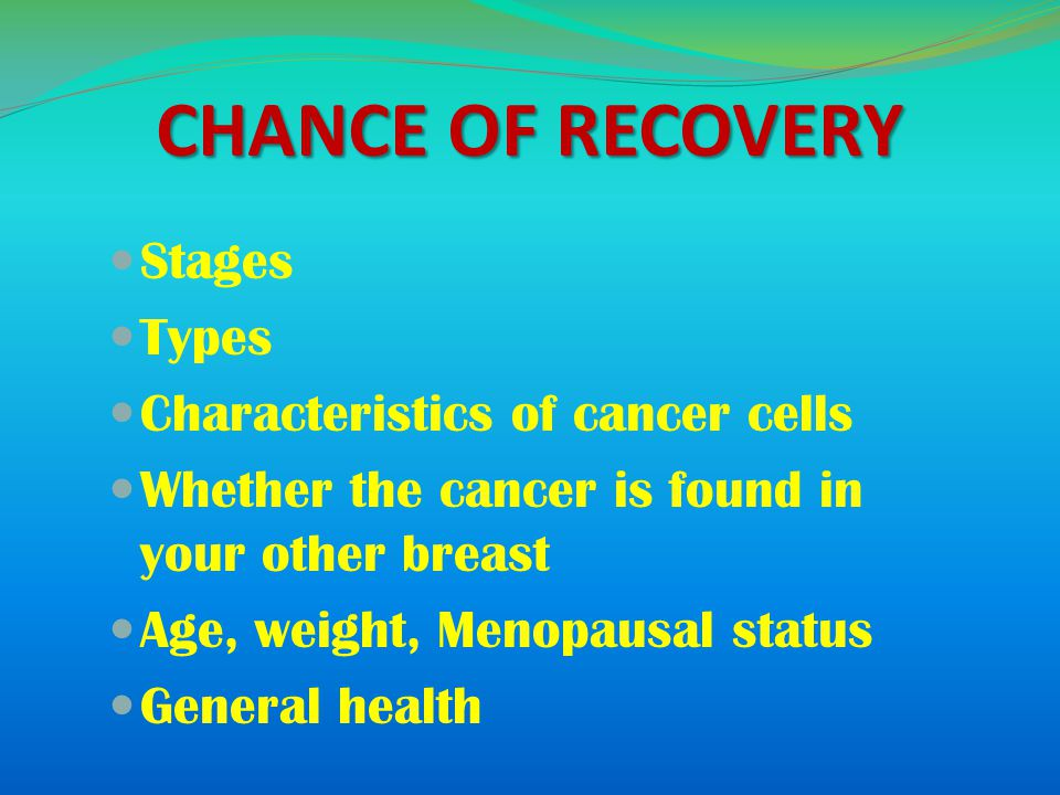 CHANCE OF RECOVERY Stages Types Characteristics of cancer cells Whether the cancer is found in your other breast Age, weight, Menopausal status General health