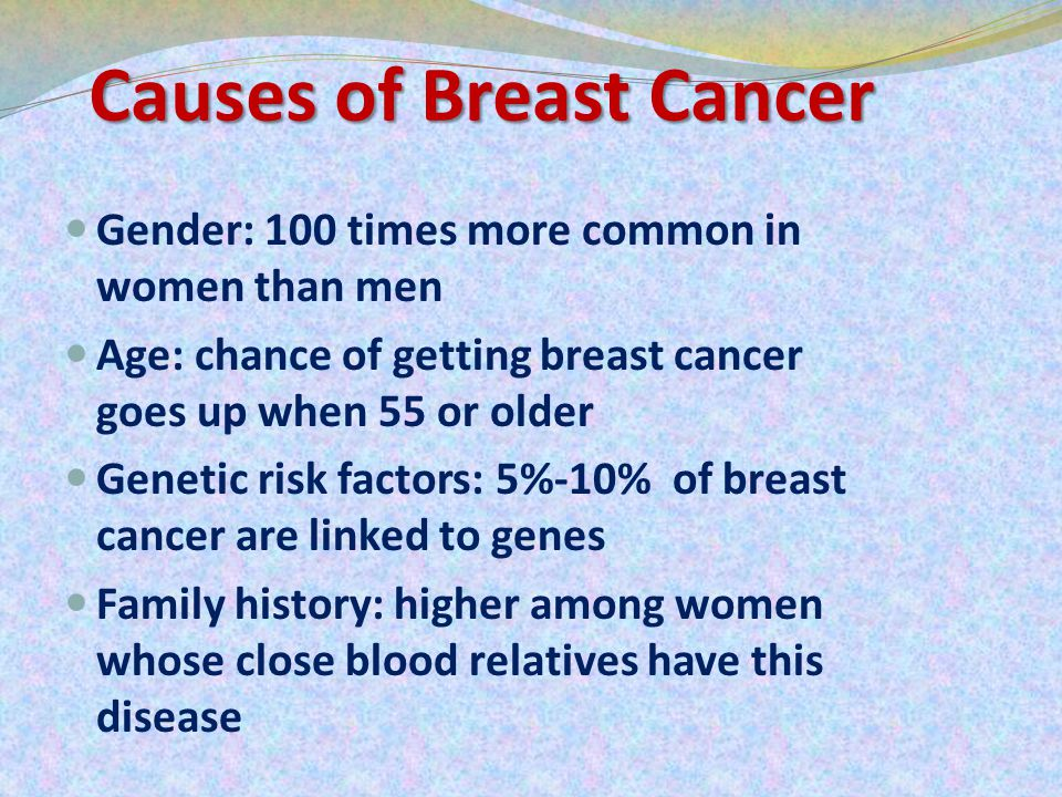 Causes of Breast Cancer Gender: 100 times more common in women than men Age: chance of getting breast cancer goes up when 55 or older Genetic risk factors: 5%-10% of breast cancer are linked to genes Family history: higher among women whose close blood relatives have this disease