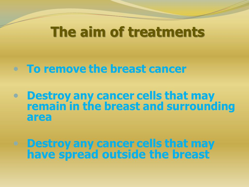 The aim of treatments To remove the breast cancer Destroy any cancer cells that may remain in the breast and surrounding area Destroy any cancer cells that may have spread outside the breast