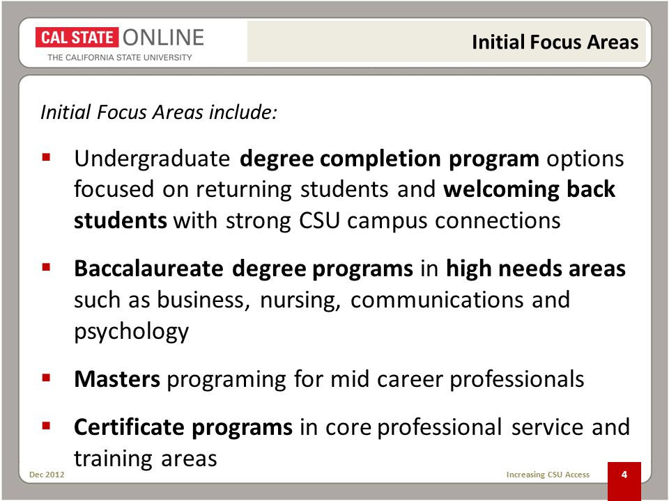 Dec 2012 Increasing CSU Access 4 Initial Focus Areas include:  Undergraduate degree completion program options focused on returning students and welcoming back students with strong CSU campus connections  Baccalaureate degree programs in high needs areas such as business, nursing, communications and psychology  Masters programing for mid career professionals  Certificate programs in core professional service and training areas Initial Focus Areas