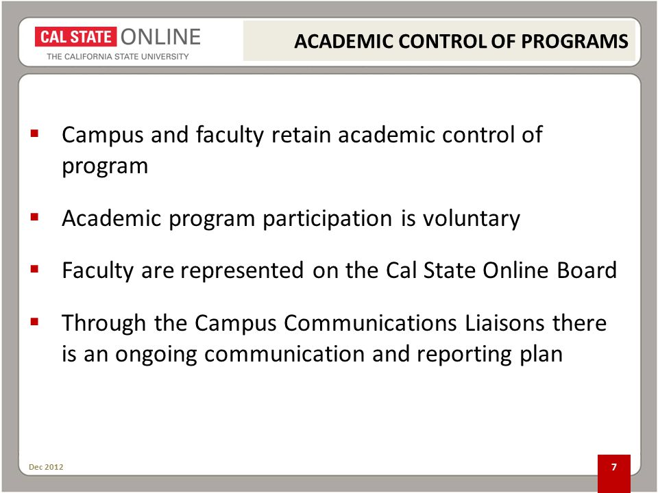 Dec  Campus and faculty retain academic control of program  Academic program participation is voluntary  Faculty are represented on the Cal State Online Board  Through the Campus Communications Liaisons there is an ongoing communication and reporting plan ACADEMIC CONTROL OF PROGRAMS