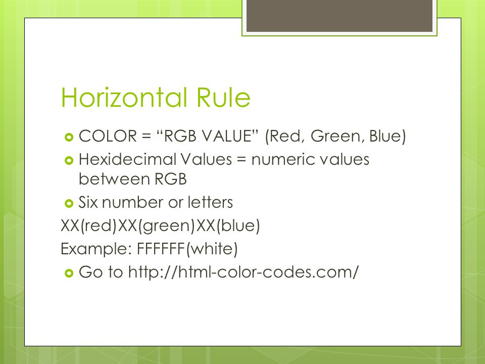 Horizontal Rule  COLOR = RGB VALUE (Red, Green, Blue)  Hexidecimal Values = numeric values between RGB  Six number or letters XX(red)XX(green)XX(blue) Example: FFFFFF(white)  Go to