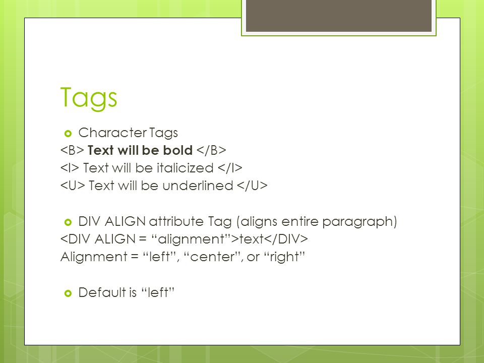 Tags  Character Tags Text will be bold Text will be italicized Text will be underlined  DIV ALIGN attribute Tag (aligns entire paragraph) text Alignment = left , center , or right  Default is left